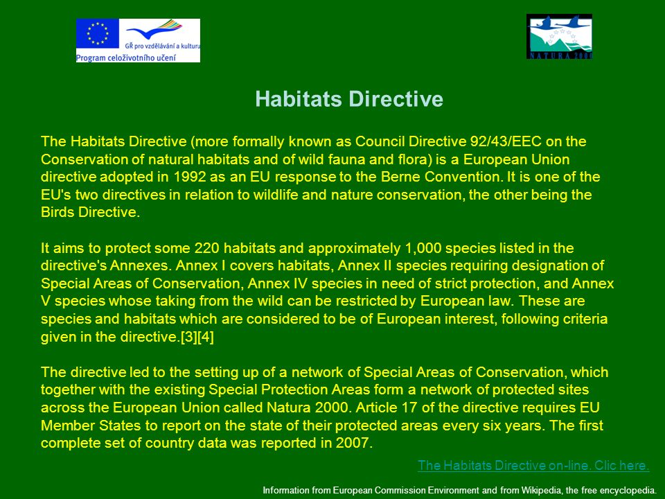 Habitats Directive The Habitats Directive (more formally known as Council Directive 92/43/EEC on the Conservation of natural habitats and of wild fauna and flora) is a European Union directive adopted in 1992 as an EU response to the Berne Convention. It is one of the EU s two directives in relation to wildlife and nature conservation, the other being the Birds Directive. It aims to protect some 220 habitats and approximately 1,000 species listed in the directive s Annexes. Annex I covers habitats, Annex II species requiring designation of Special Areas of Conservation, Annex IV species in need of strict protection, and Annex V species whose taking from the wild can be restricted by European law. These are species and habitats which are considered to be of European interest, following criteria given in the directive.[3][4] The directive led to the setting up of a network of Special Areas of Conservation, which together with the existing Special Protection Areas form a network of protected sites across the European Union called Natura 2000. Article 17 of the directive requires EU Member States to report on the state of their protected areas every six years. The first complete set of country data was reported in 2007.